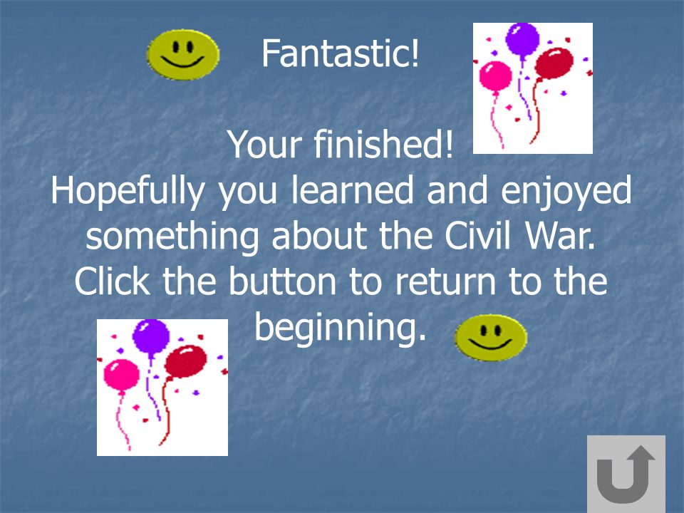 Fantastic! Your finished! Hopefully you learned and enjoyed something about the Civil War. Click the button to return to the beginning.