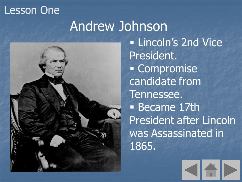 Andrew Johnson Lincolns 2nd Vice President. Compromise candidate from Tennessee. Became 17th President after Lincoln was Assassinated in 1865. Lesson