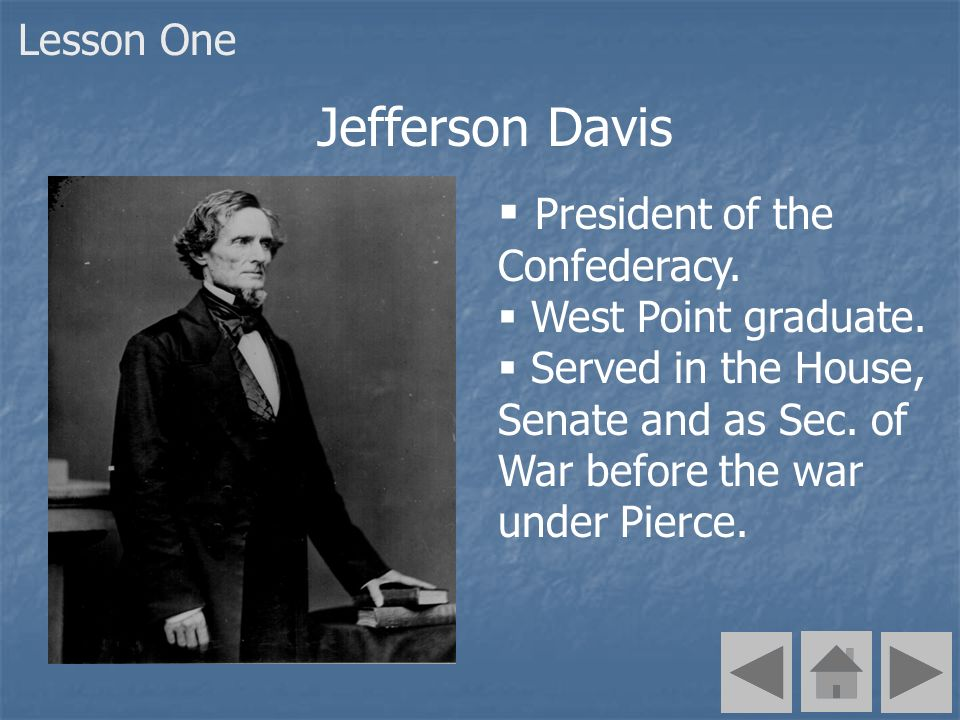 President of the Confederacy. West Point graduate. Served in the House, Senate and as Sec. of War before the war under Pierce. Jefferson Davis Lesson