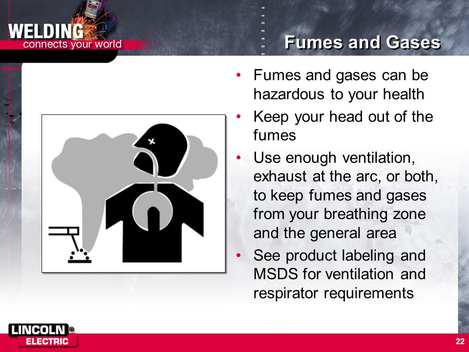 22 Fumes and Gases Fumes and gases can be hazardous to your health Keep your head out of the fumes Use enough ventilation, exhaust at the arc, or both