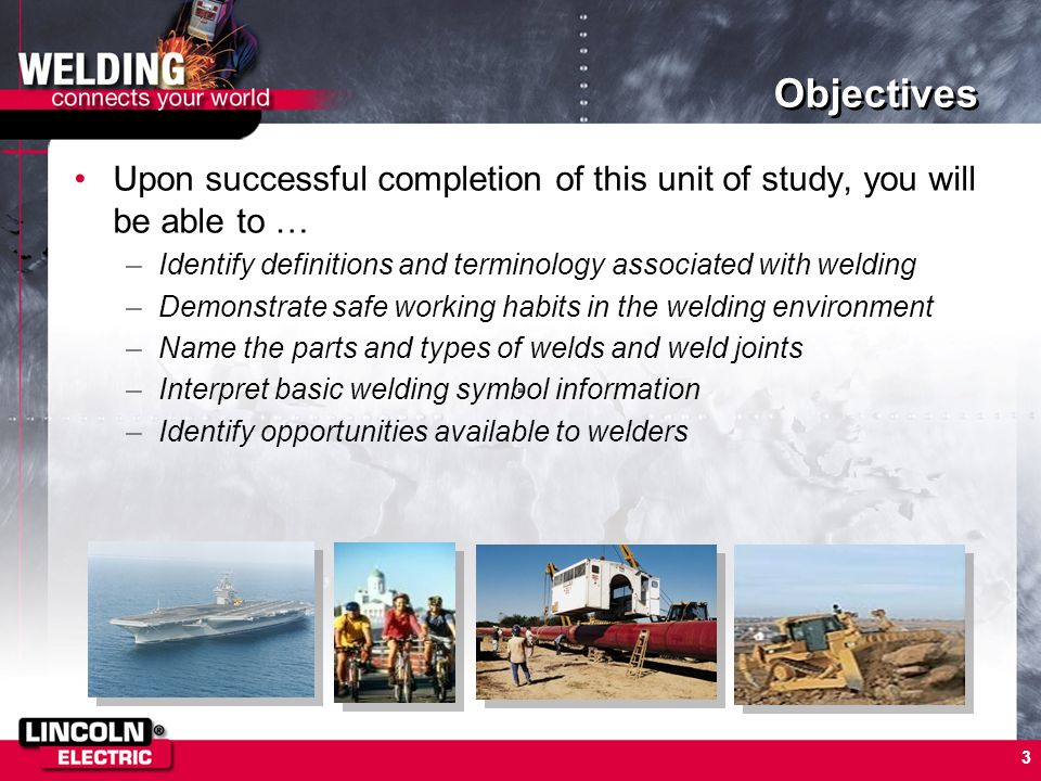 3 Objectives Upon successful completion of this unit of study, you will be able to … –Identify definitions and terminology associated with welding –De