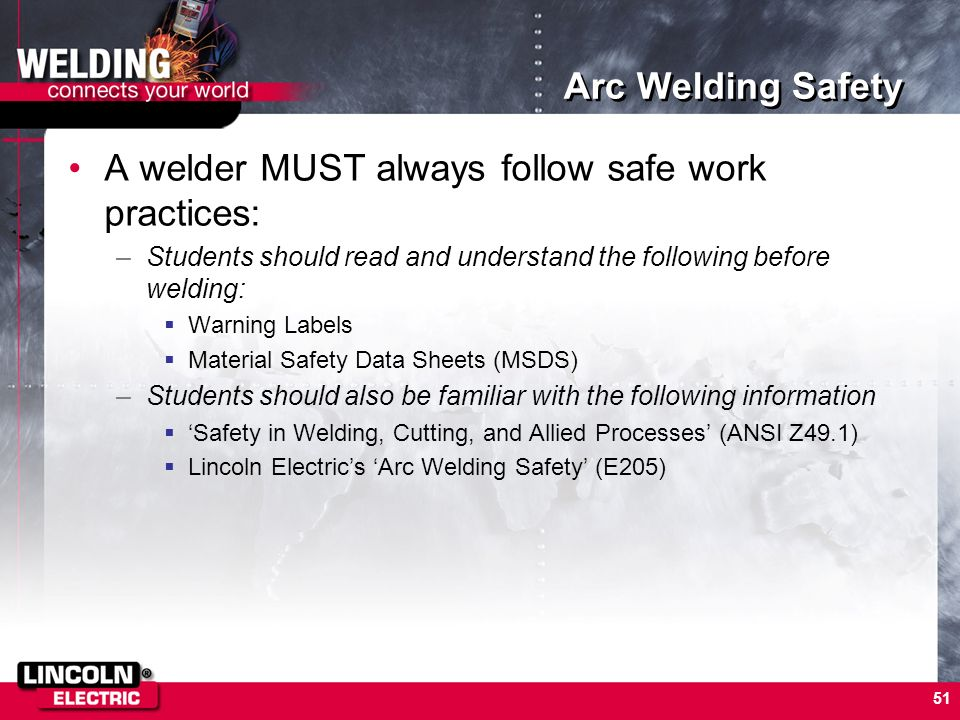 51 Arc Welding Safety A welder MUST always follow safe work practices: –Students should read and understand the following before welding: Warning Labe