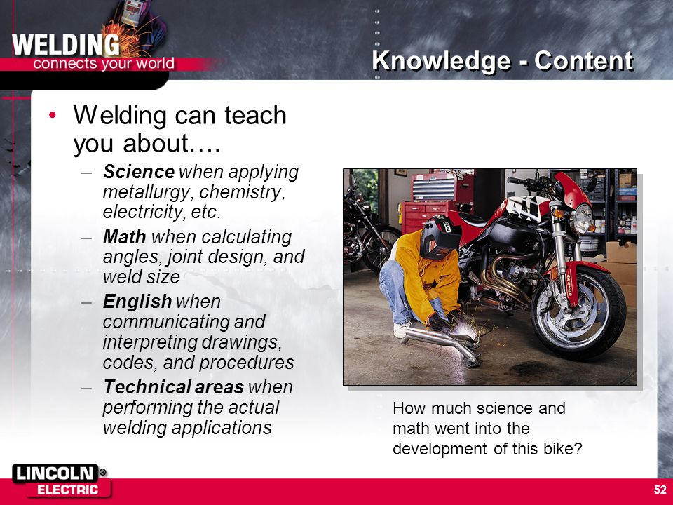 52 Knowledge - Content Welding can teach you about…. –Science when applying metallurgy, chemistry, electricity, etc. –Math when calculating angles, jo