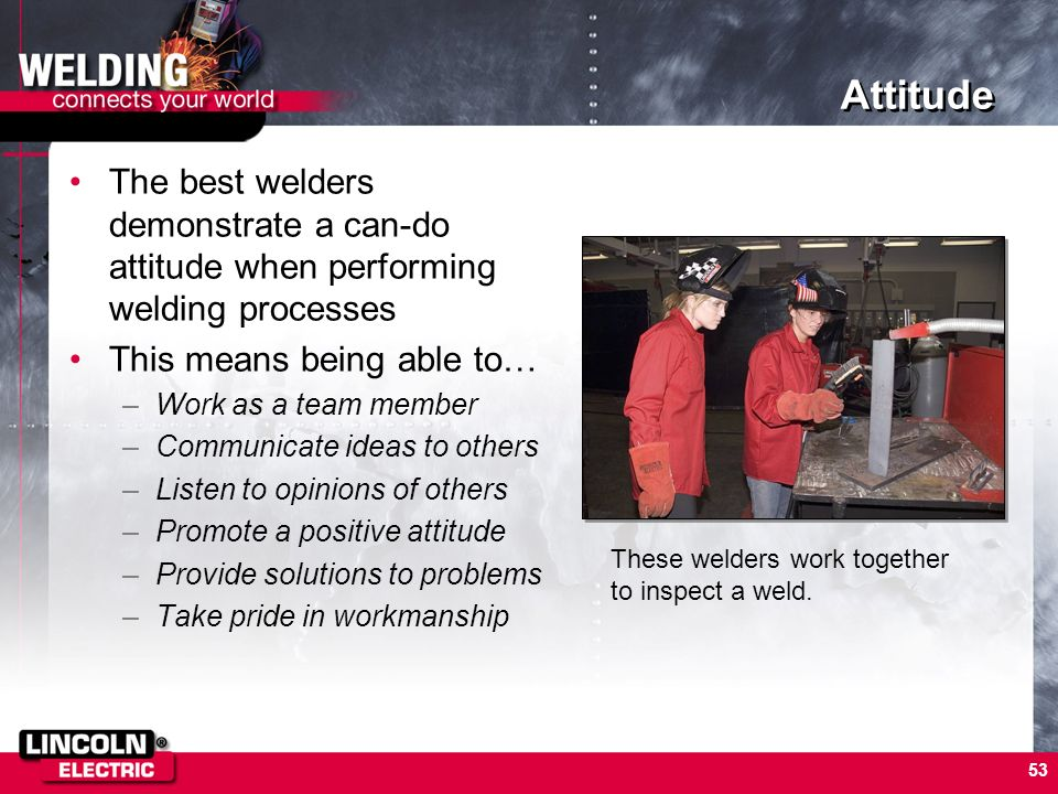 53 Attitude The best welders demonstrate a can-do attitude when performing welding processes This means being able to… –Work as a team member –Communi