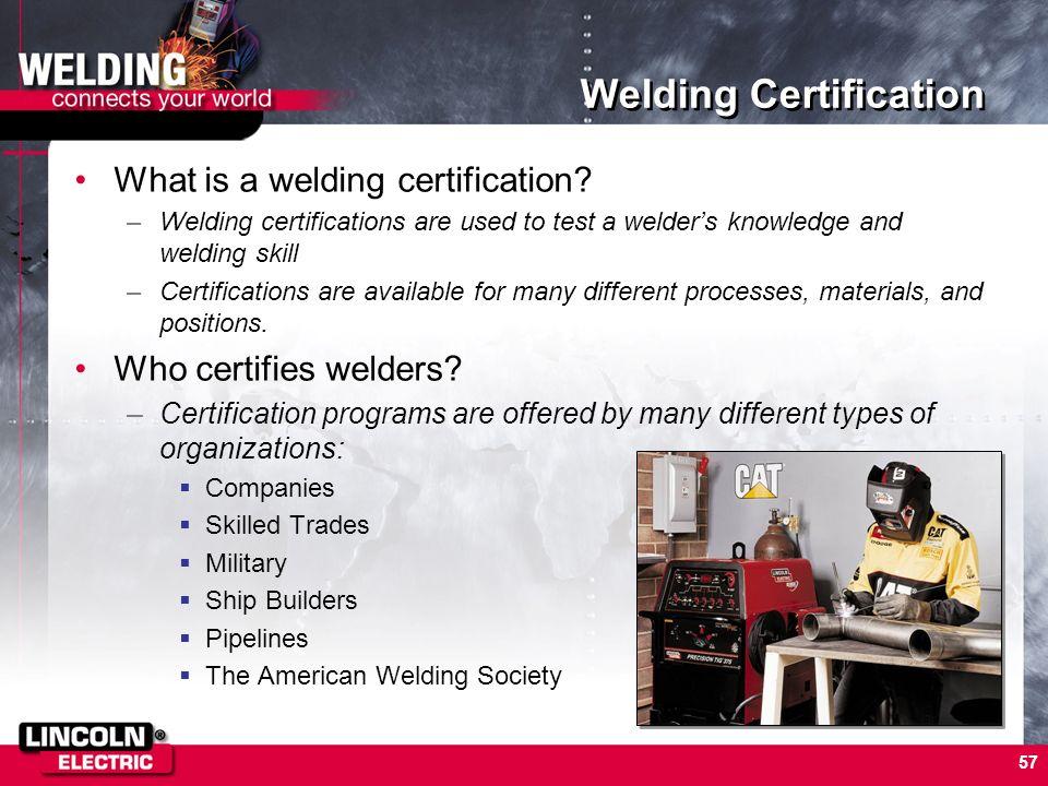 57 Welding Certification What is a welding certification? –Welding certifications are used to test a welders knowledge and welding skill –Certificatio