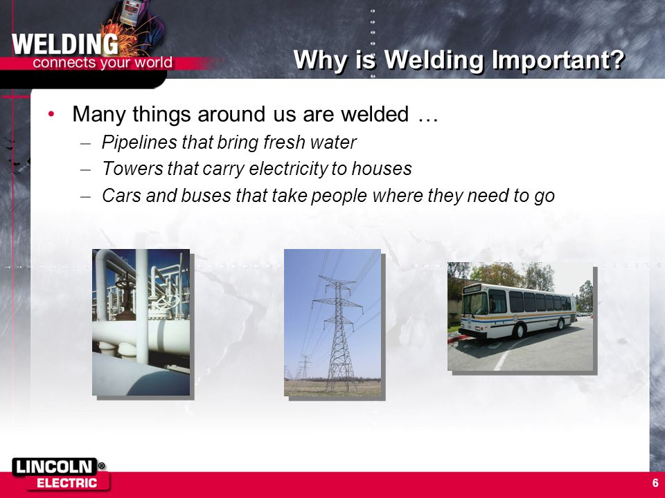 6 Why is Welding Important? Many things around us are welded … –Pipelines that bring fresh water –Towers that carry electricity to houses –Cars and bu