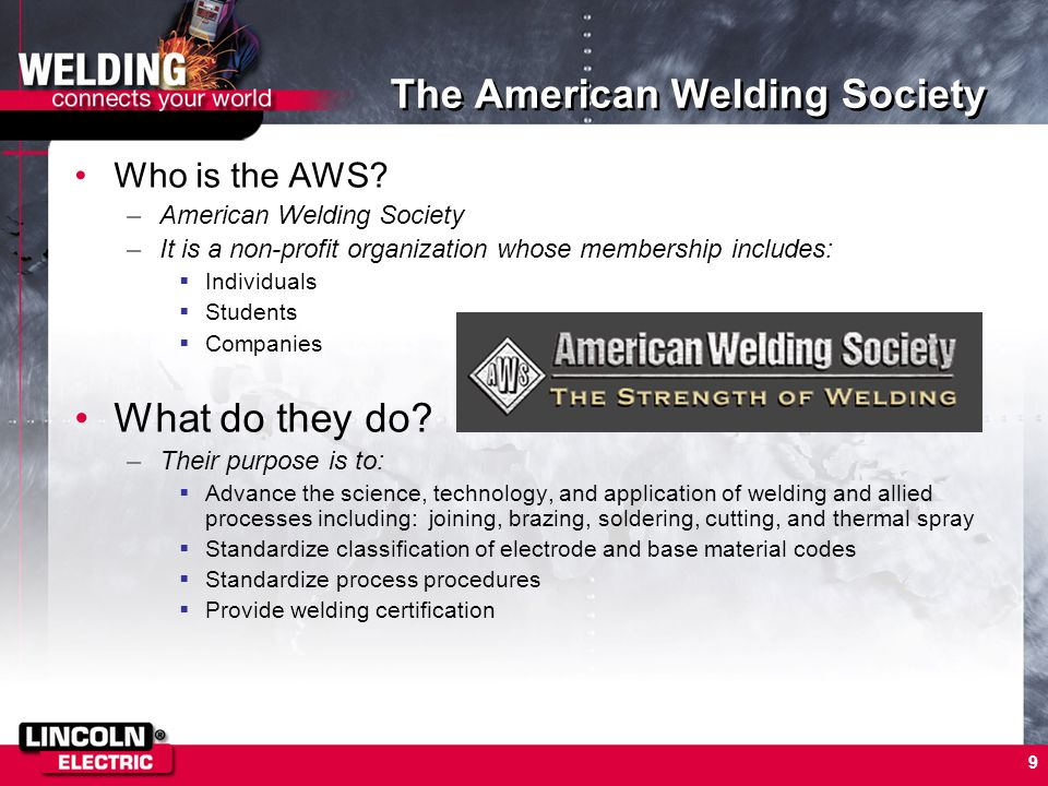9 The American Welding Society Who is the AWS? –American Welding Society –It is a non-profit organization whose membership includes: Individuals Stude