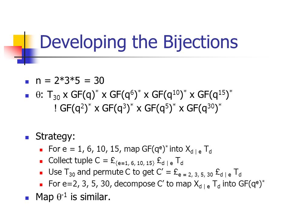 Developing the Bijections n = 2*3*5 = 30 : T 30 x GF(q) * x GF(q 6 ) * x GF(q 10 ) * x GF(q 15 ) * .