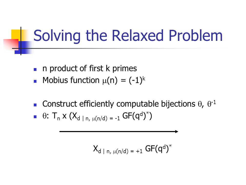 Solving the Relaxed Problem n product of first k primes Mobius function (n) = (-1) k Construct efficiently computable bijections, -1 : T n x (X d | n, (n/d) = -1 GF(q d ) * ) X d | n, (n/d) = +1 GF(q d ) *