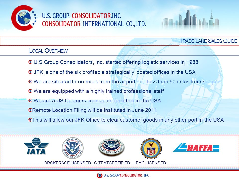 T RADE L ANE S ALES G UIDE L OCAL O VERVIEW U.S Group Consolidators, Inc. started offering logistic services in 1988 JFK is one of the six profitable