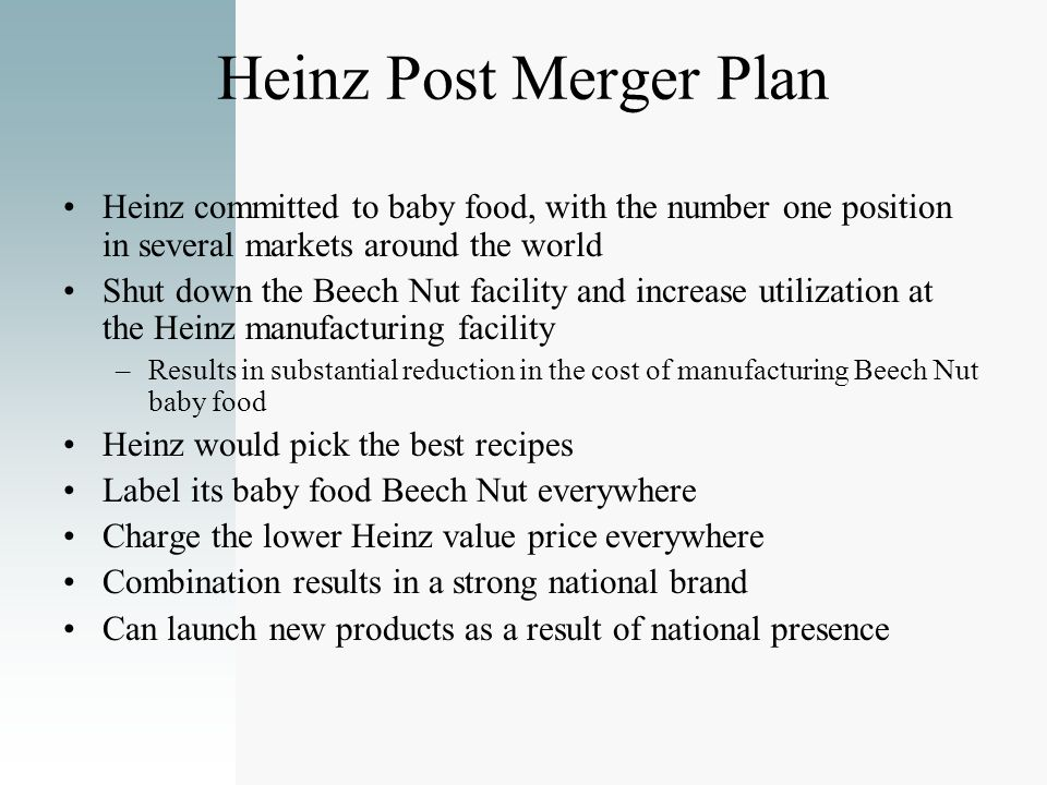 Heinz Post Merger Plan Heinz committed to baby food, with the number one position in several markets around the world Shut down the Beech Nut facility