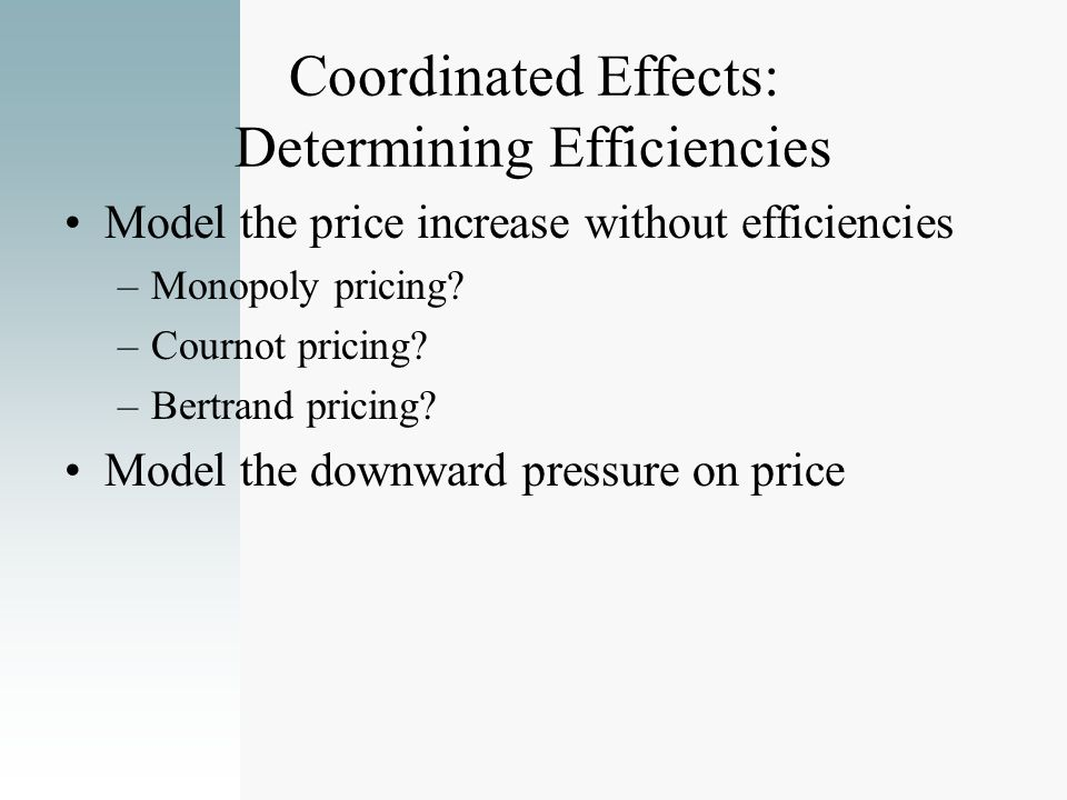Coordinated Effects: Determining Efficiencies Model the price increase without efficiencies –Monopoly pricing? –Cournot pricing? –Bertrand pricing? Mo
