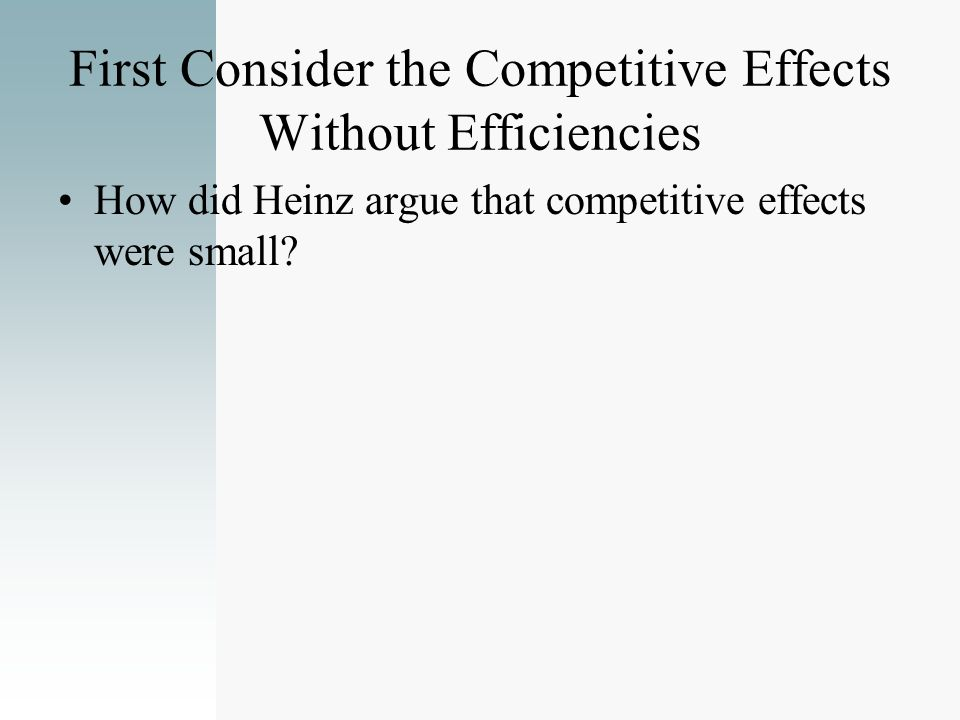 First Consider the Competitive Effects Without Efficiencies How did Heinz argue that competitive effects were small?