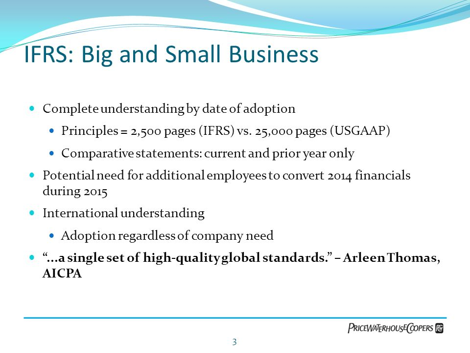 IFRS: Big and Small Business Complete understanding by date of adoption Principles = 2,500 pages (IFRS) vs. 25,000 pages (USGAAP) Comparative statemen