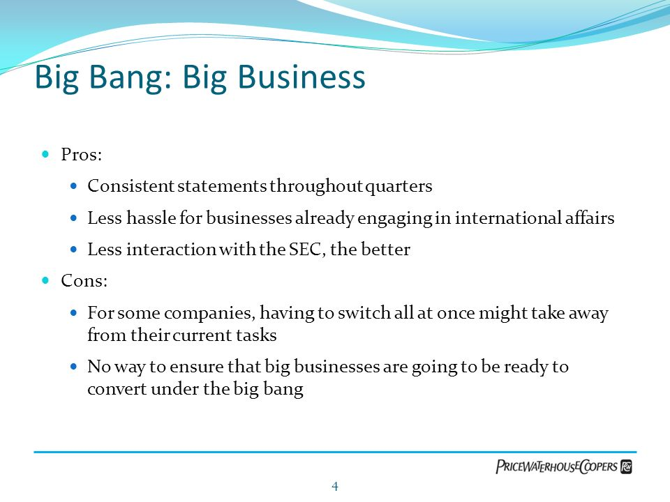 Big Bang: Big Business Pros: Consistent statements throughout quarters Less hassle for businesses already engaging in international affairs Less inter