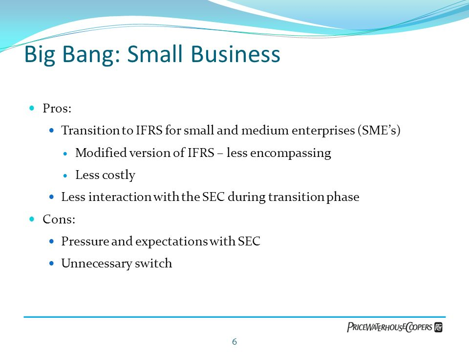 Big Bang: Small Business Pros: Transition to IFRS for small and medium enterprises (SMEs) Modified version of IFRS – less encompassing Less costly Les