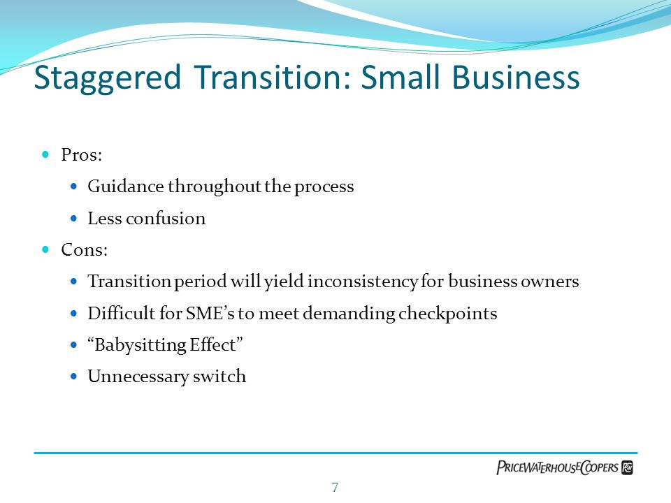 Staggered Transition: Small Business Pros: Guidance throughout the process Less confusion Cons: Transition period will yield inconsistency for busines