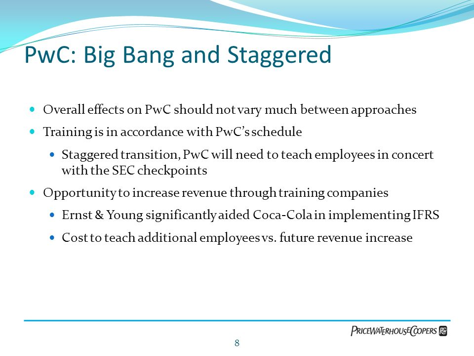 PwC: Big Bang and Staggered Overall effects on PwC should not vary much between approaches Training is in accordance with PwCs schedule Staggered tran