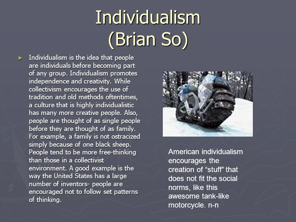 Individualism (Brian So) Individualism is the idea that people are individuals before becoming part of any group.