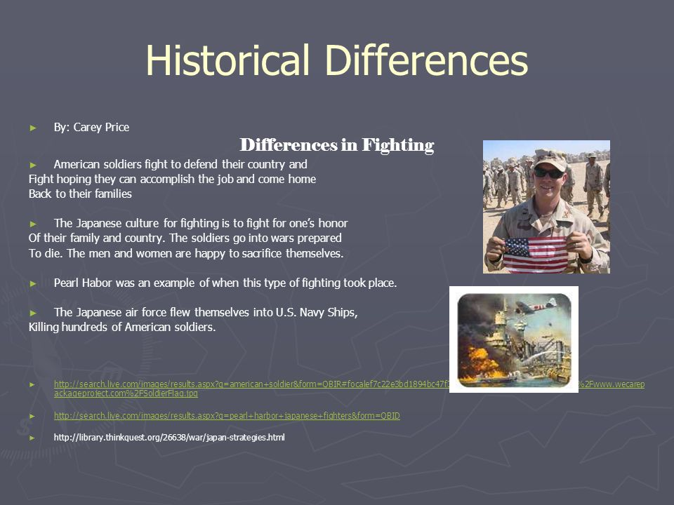 Historical Differences By: Carey Price Differences in Fighting American soldiers fight to defend their country and Fight hoping they can accomplish the job and come home Back to their families The Japanese culture for fighting is to fight for ones honor Of their family and country.
