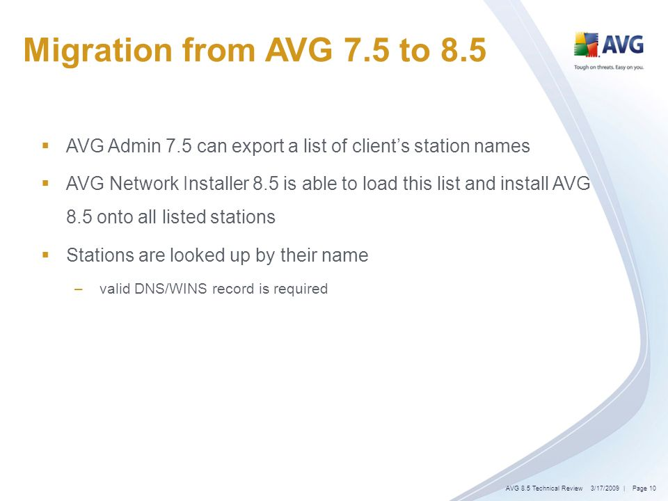| Page 10 Migration from AVG 7.5 to 8.5 AVG Admin 7.5 can export a list of clients station names AVG Network Installer 8.5 is able to load this list and install AVG 8.5 onto all listed stations Stations are looked up by their name – valid DNS/WINS record is required 3/17/2009AVG 8.5 Technical Review