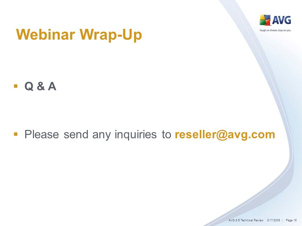 Webinar Wrap-Up Q & A Please send any inquiries to reseller@avg.com 3/17/2009AVG 8.5 Technical Review| Page 16