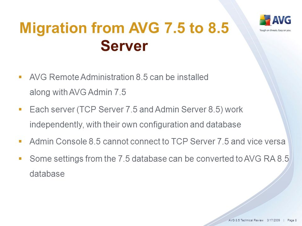 | Page 8 Migration from AVG 7.5 to 8.5 Server AVG Remote Administration 8.5 can be installed along with AVG Admin 7.5 Each server (TCP Server 7.5 and Admin Server 8.5) work independently, with their own configuration and database Admin Console 8.5 cannot connect to TCP Server 7.5 and vice versa Some settings from the 7.5 database can be converted to AVG RA 8.5 database 3/17/2009AVG 8.5 Technical Review