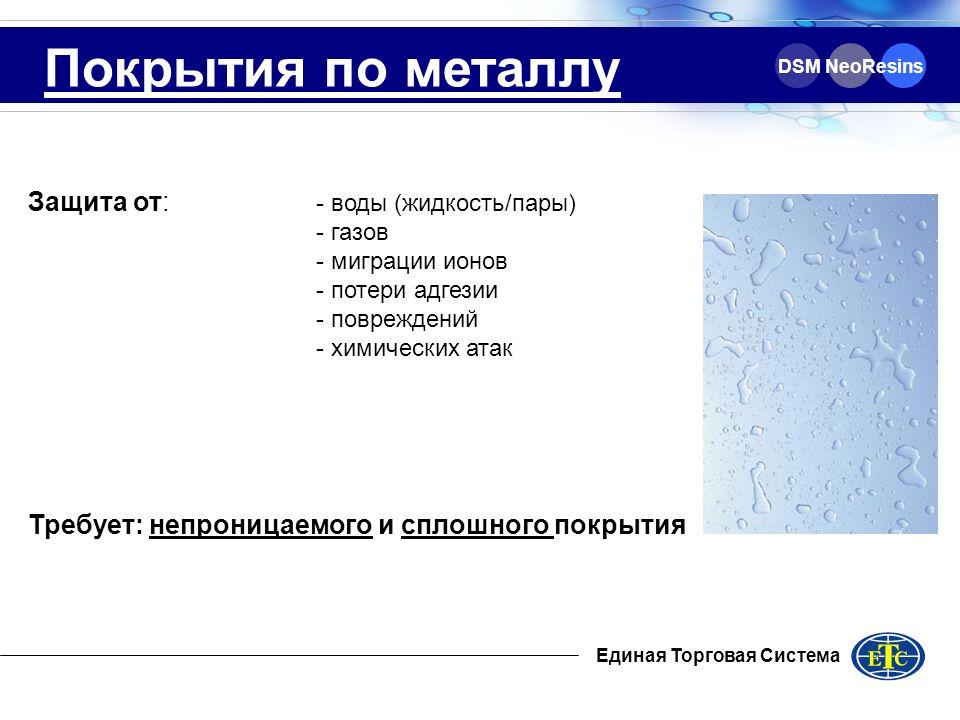 Единая Торговая Система DSM NeoResins Покрытия по металлу Защита от: - воды (жидкость/пары) - газов - миграции ионов - потери адгезии - повреждений -
