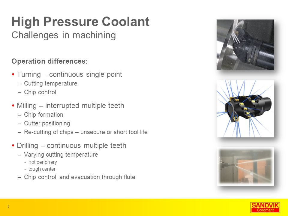 6 High Pressure Coolant Challenges in machining Operation differences: Turning – continuous single point –Cutting temperature –Chip control Milling –