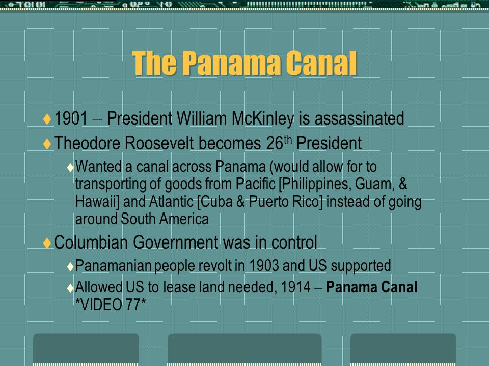 The Panama Canal 1901 – President William McKinley is assassinated Theodore Roosevelt becomes 26 th President Wanted a canal across Panama (would allow for to transporting of goods from Pacific [Philippines, Guam, & Hawaii] and Atlantic [Cuba & Puerto Rico] instead of going around South America Columbian Government was in control Panamanian people revolt in 1903 and US supported Allowed US to lease land needed, 1914 – Panama Canal *VIDEO 77*