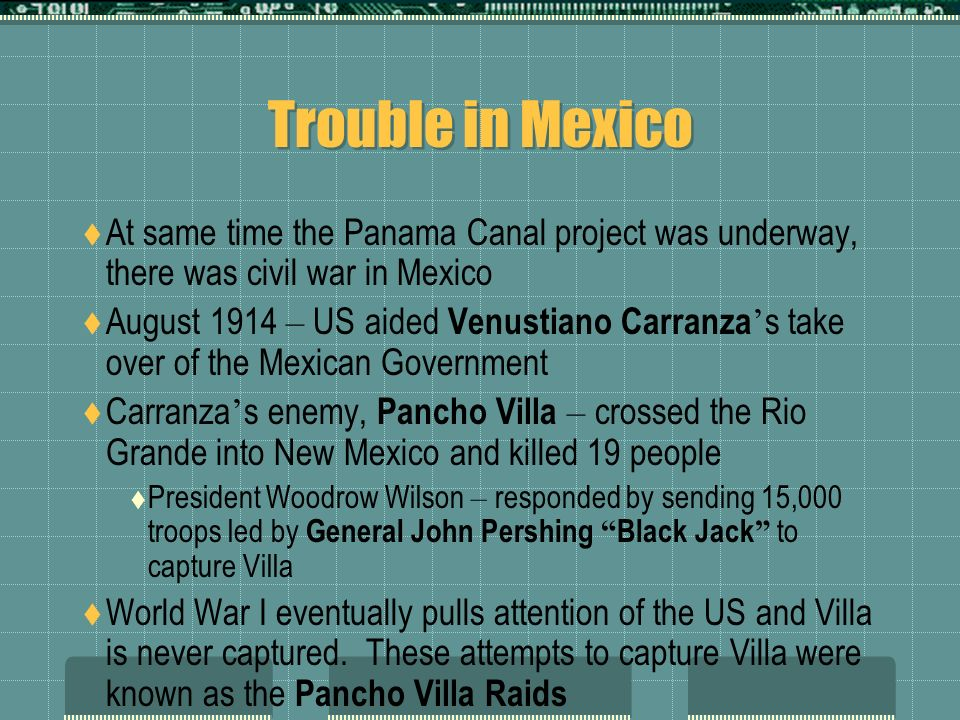 Trouble in Mexico At same time the Panama Canal project was underway, there was civil war in Mexico August 1914 – US aided Venustiano Carranza s take over of the Mexican Government Carranza s enemy, Pancho Villa – crossed the Rio Grande into New Mexico and killed 19 people President Woodrow Wilson – responded by sending 15,000 troops led by General John Pershing Black Jack to capture Villa World War I eventually pulls attention of the US and Villa is never captured.