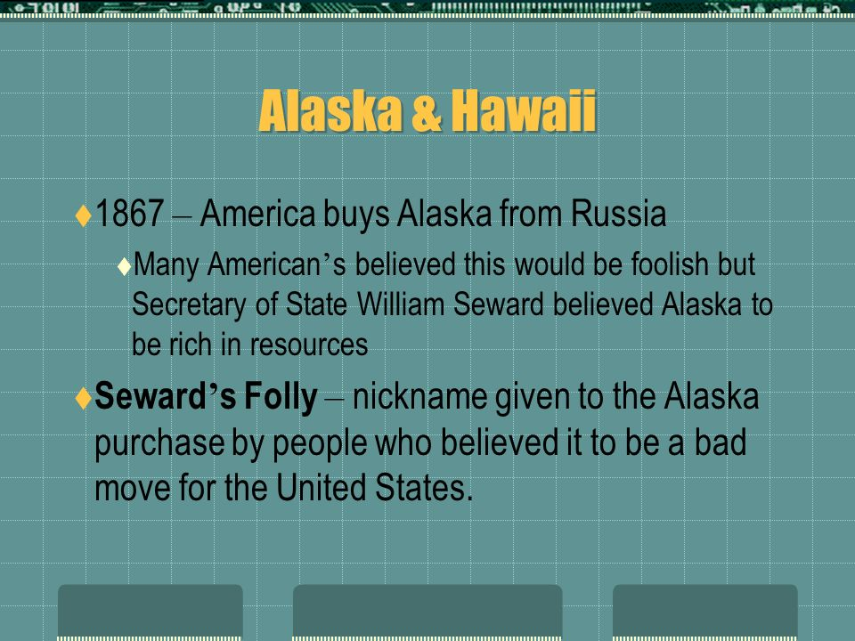 Alaska & Hawaii 1867 – America buys Alaska from Russia Many American s believed this would be foolish but Secretary of State William Seward believed A