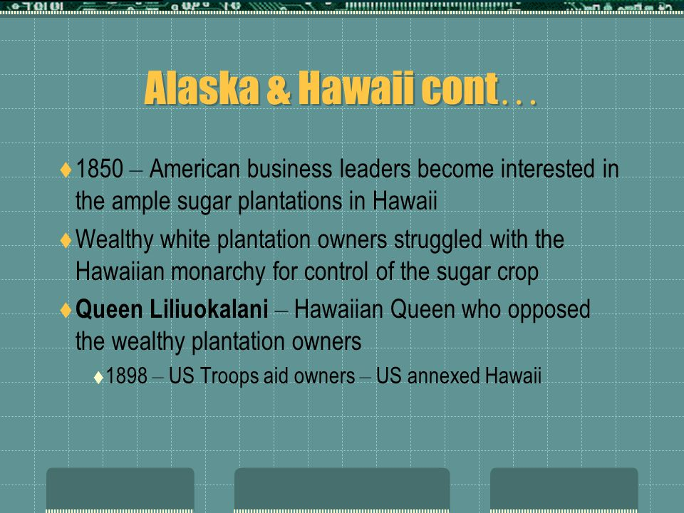 Alaska & Hawaii cont … 1850 – American business leaders become interested in the ample sugar plantations in Hawaii Wealthy white plantation owners struggled with the Hawaiian monarchy for control of the sugar crop Queen Liliuokalani – Hawaiian Queen who opposed the wealthy plantation owners 1898 – US Troops aid owners – US annexed Hawaii
