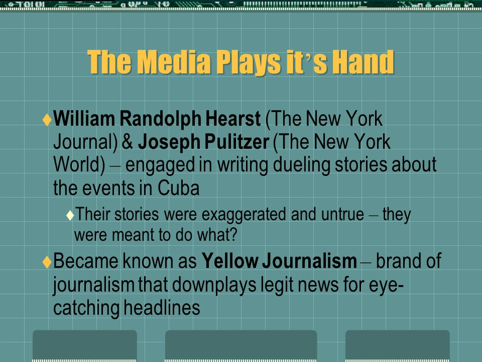 The Media Plays it s Hand William Randolph Hearst (The New York Journal) & Joseph Pulitzer (The New York World) – engaged in writing dueling stories about the events in Cuba Their stories were exaggerated and untrue – they were meant to do what.