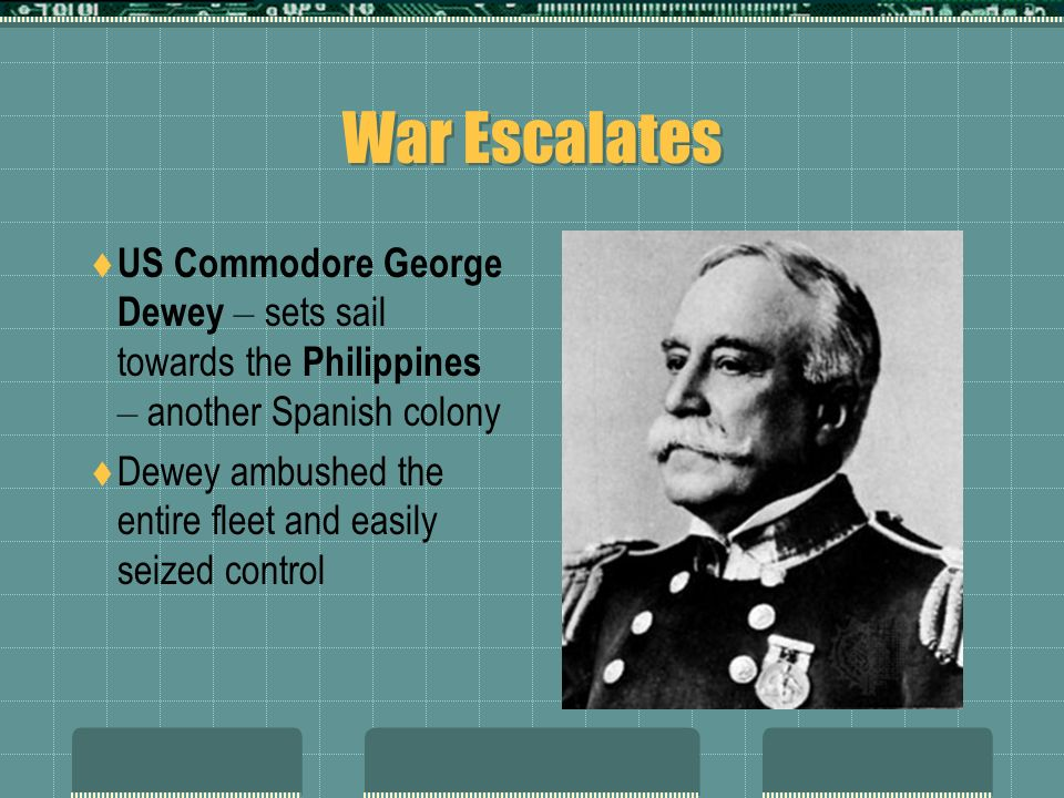 War Escalates US Commodore George Dewey – sets sail towards the Philippines – another Spanish colony Dewey ambushed the entire fleet and easily seized