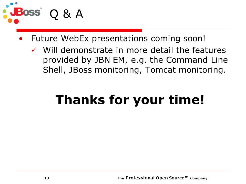 13 The Professional Open Source Company Q & A Future WebEx presentations coming soon! Will demonstrate in more detail the features provided by JBN EM,