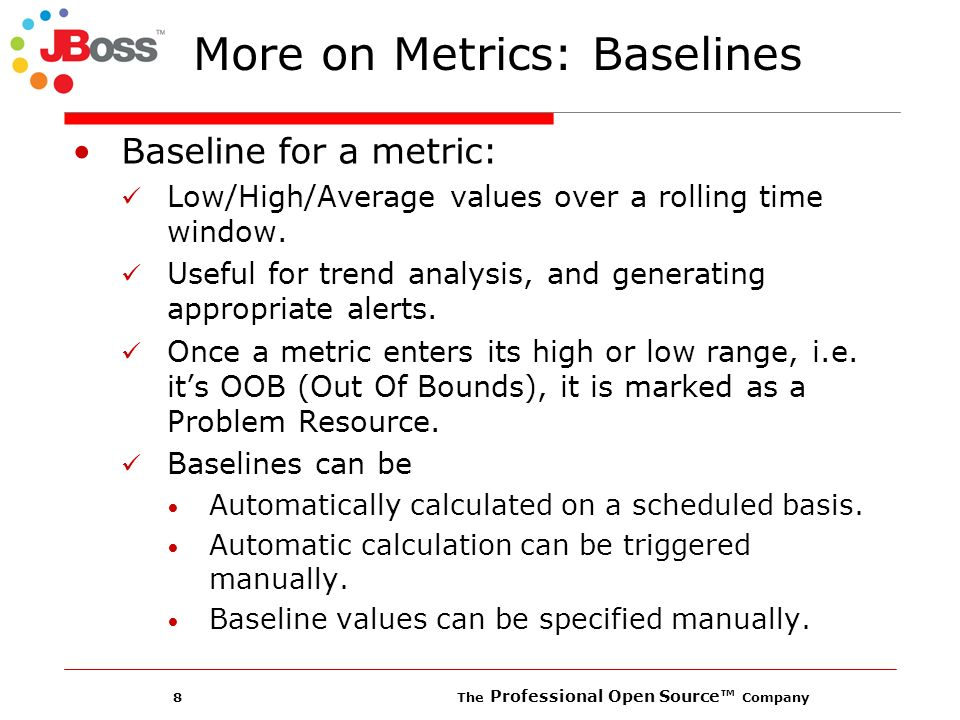8 The Professional Open Source Company More on Metrics: Baselines Baseline for a metric: Low/High/Average values over a rolling time window.