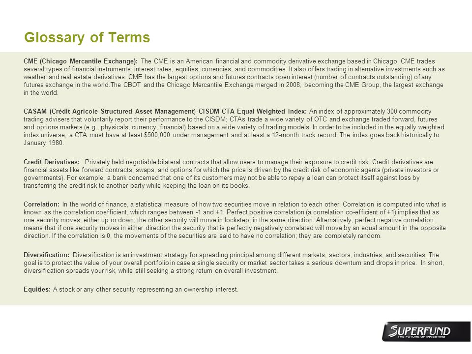 Glossary of Terms CME (Chicago Mercantile Exchange): The CME is an American financial and commodity derivative exchange based in Chicago. CME trades s