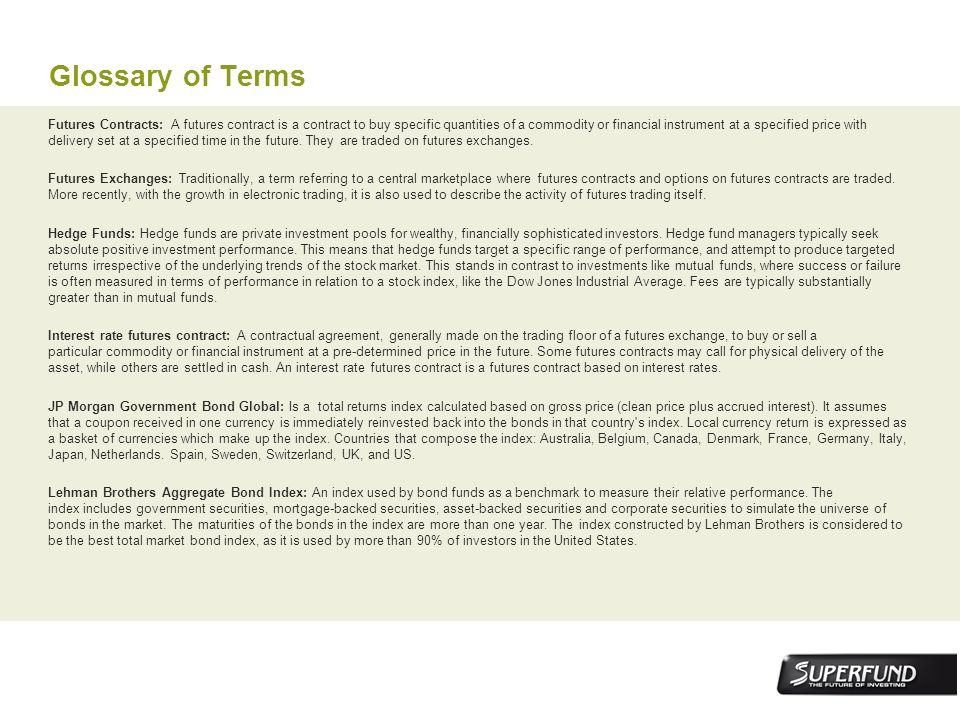 Glossary of Terms Futures Contracts: A futures contract is a contract to buy specific quantities of a commodity or financial instrument at a specified