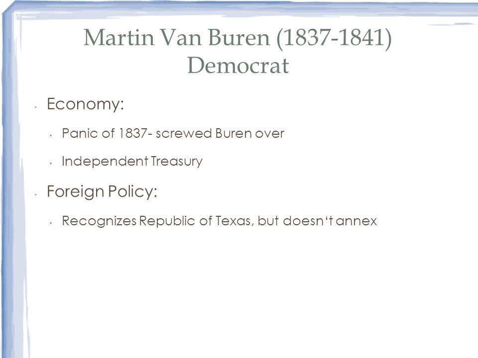 Martin Van Buren (1837-1841) Democrat Economy: Panic of 1837- screwed Buren over Independent Treasury Foreign Policy: Recognizes Republic of Texas, bu