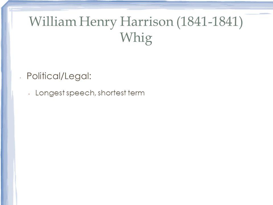 William Henry Harrison (1841-1841) Whig Political/Legal: Longest speech, shortest term