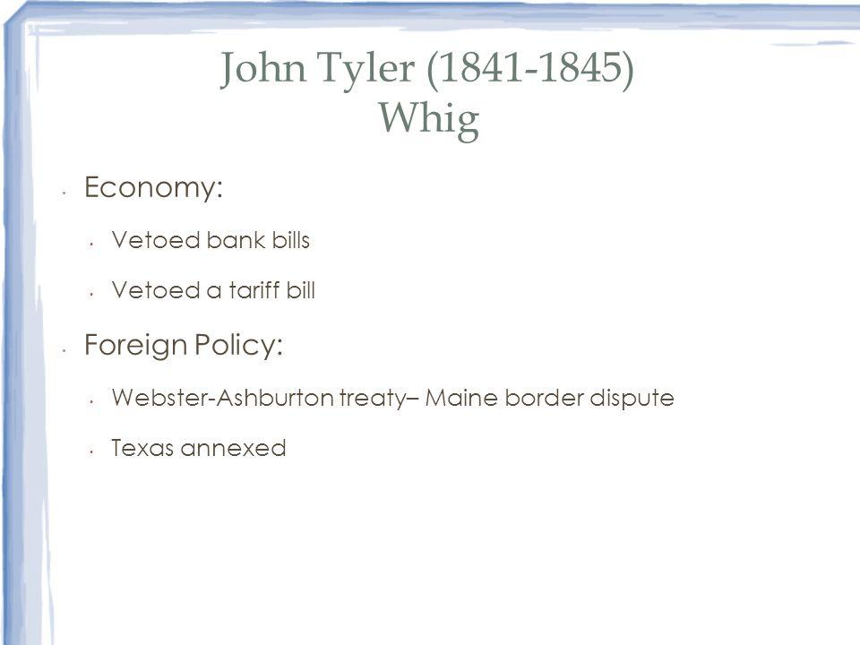 John Tyler (1841-1845) Whig Economy: Vetoed bank bills Vetoed a tariff bill Foreign Policy: Webster-Ashburton treaty– Maine border dispute Texas annex