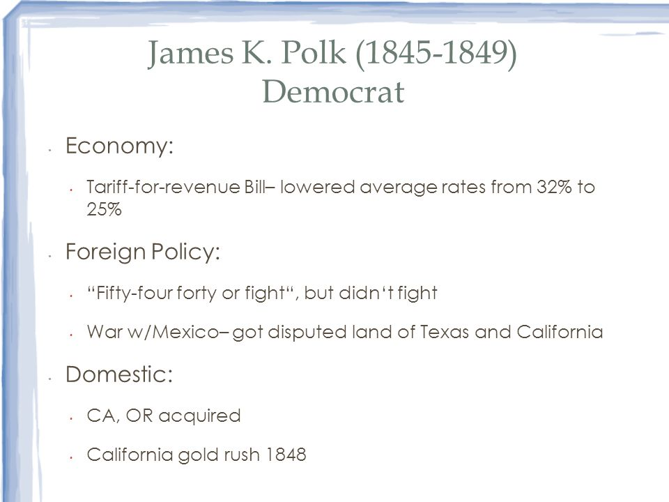 James K. Polk (1845-1849) Democrat Economy: Tariff-for-revenue Bill– lowered average rates from 32% to 25% Foreign Policy: Fifty-four forty or fight,