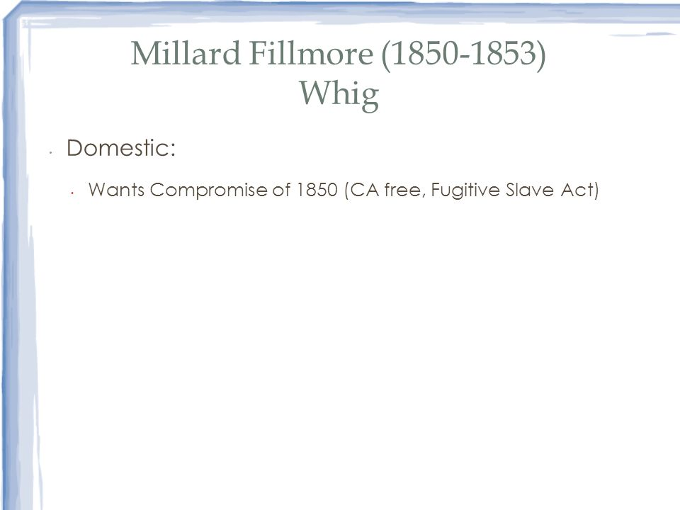 Millard Fillmore (1850-1853) Whig Domestic: Wants Compromise of 1850 (CA free, Fugitive Slave Act)