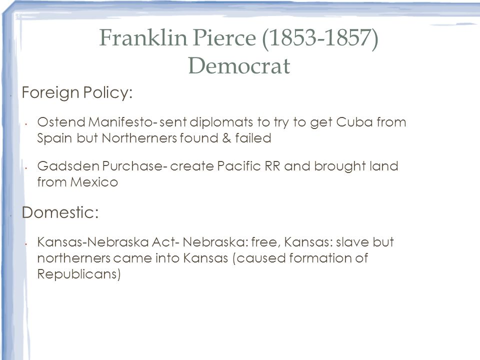 Franklin Pierce (1853-1857) Democrat Foreign Policy: Ostend Manifesto- sent diplomats to try to get Cuba from Spain but Northerners found & failed Gad