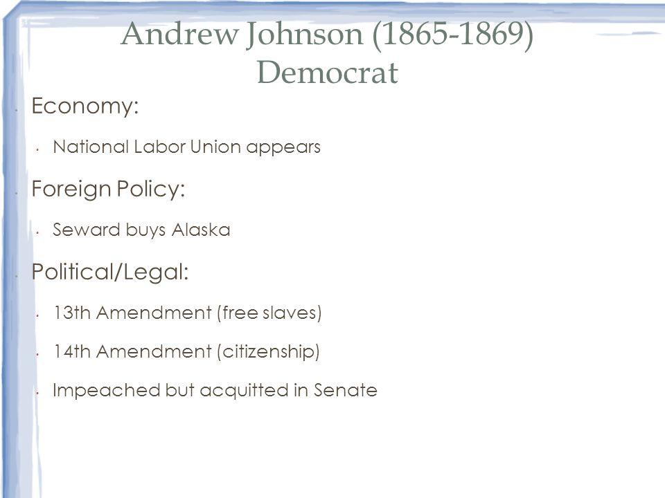 Andrew Johnson (1865-1869) Democrat Economy: National Labor Union appears Foreign Policy: Seward buys Alaska Political/Legal: 13th Amendment (free sla