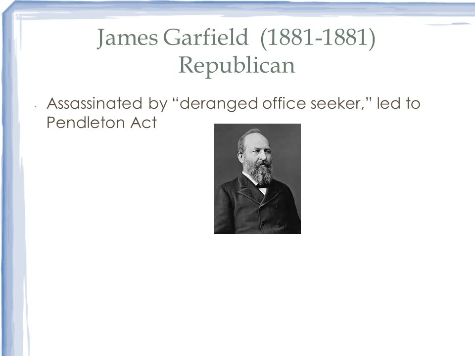 James Garfield (1881-1881) Republican Assassinated by deranged office seeker, led to Pendleton Act
