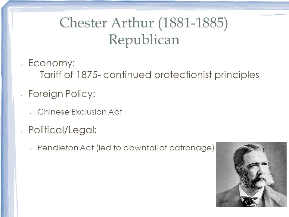 Chester Arthur (1881-1885) Republican Economy: Tariff of 1875- continued protectionist principles Foreign Policy: Chinese Exclusion Act Political/Lega