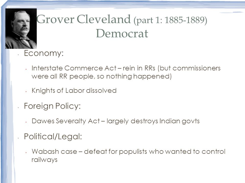 Grover Cleveland (part 1: 1885-1889) Democrat Economy: Interstate Commerce Act – rein in RRs (but commissioners were all RR people, so nothing happene