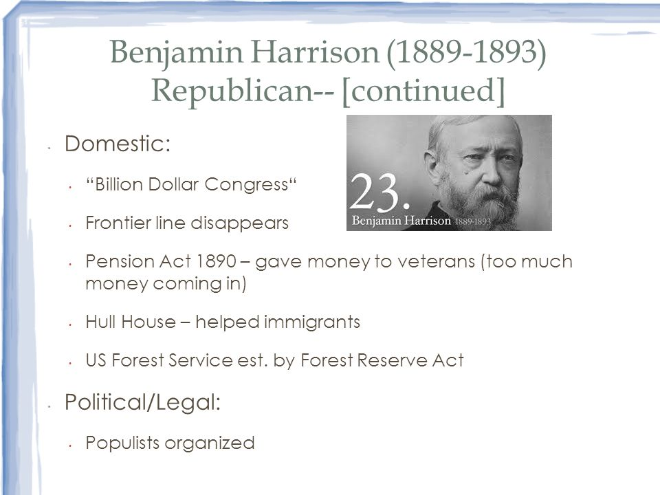 Benjamin Harrison (1889-1893) Republican-- [continued] Domestic: Billion Dollar Congress Frontier line disappears Pension Act 1890 – gave money to vet
